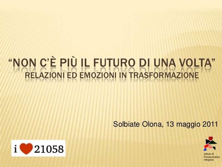 """""""NON C'È PIÙ IL FUTURO DI UNA VOLTA""""  RELAZIONI ED EMOZIONI IN TRASFORMAZIONE                     Solbiate Olona, 13 maggi..."""