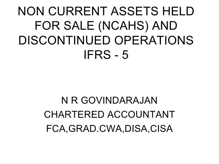 NON CURRENT ASSETS HELD FOR SALE (NCAHS) AND DISCONTINUED OPERATIONS IFRS - 5 N R GOVINDARAJAN CHARTERED ACCOUNTANT FCA,GR...