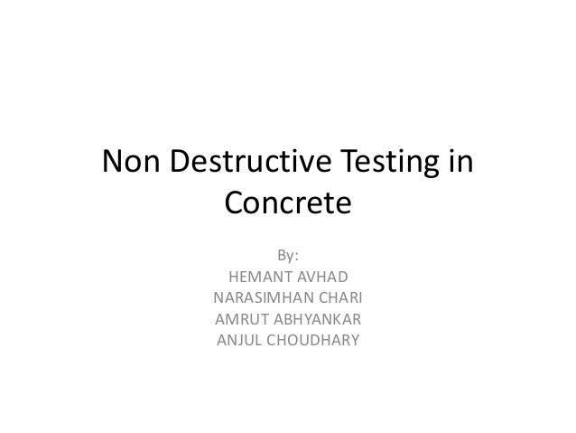 Non Destructive Testing in Concrete By: HEMANT AVHAD NARASIMHAN CHARI AMRUT ABHYANKAR ANJUL CHOUDHARY