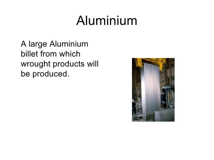 Aluminium <ul><li>A large Aluminium billet from which wrought products will be produced. </li></ul>