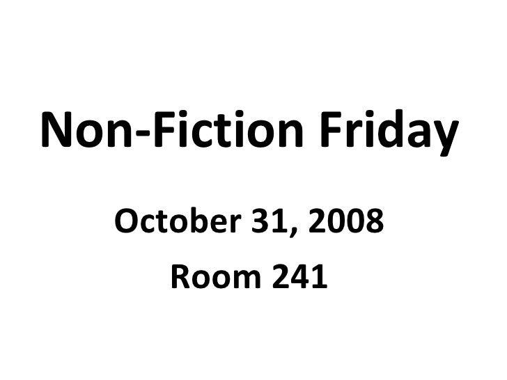 Non-Fiction Friday October 31, 2008 Room 241