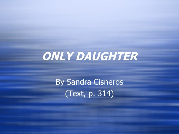 ONLY DAUGHTER By Sandra Cisneros (Text, p. 314)