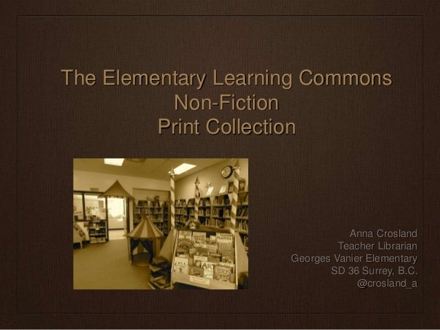The Elementary Learning Commons Non-Fiction Print Collection  Anna Crosland Teacher Librarian Georges Vanier Elementary SD...