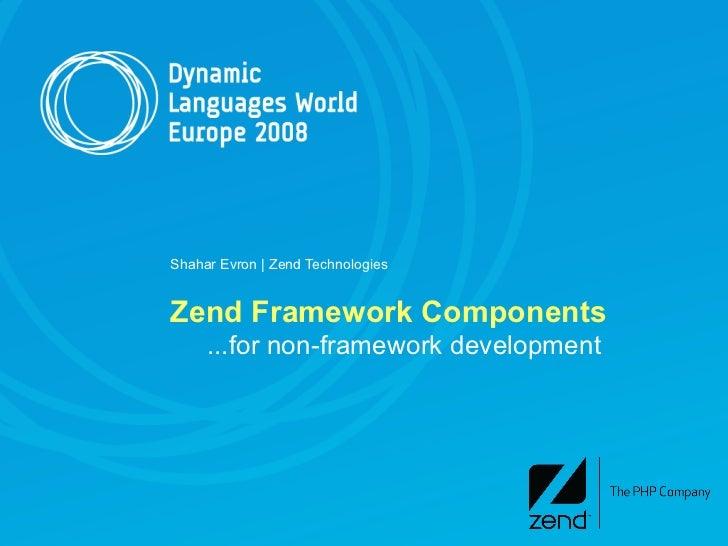 Shahar Evron | Zend Technologies   Zend Framework Components      ...for non-framework development