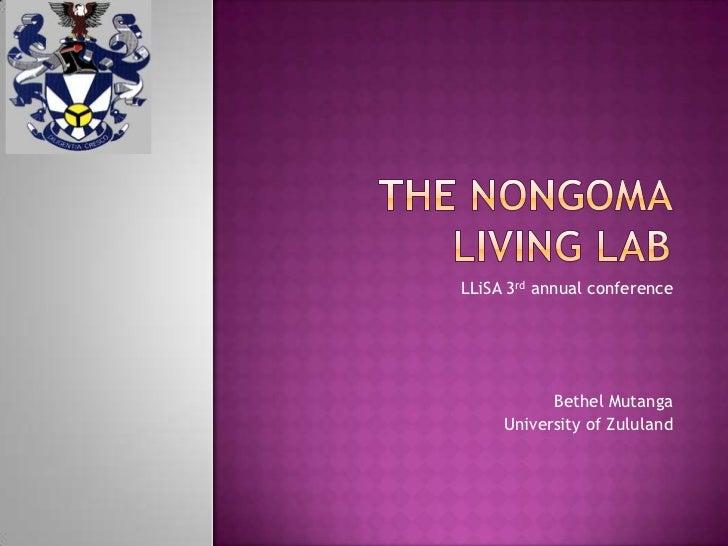 The nongoma living lab<br />LLiSA 3rd annual conference <br />Bethel Mutanga<br />University of Zululand <br />