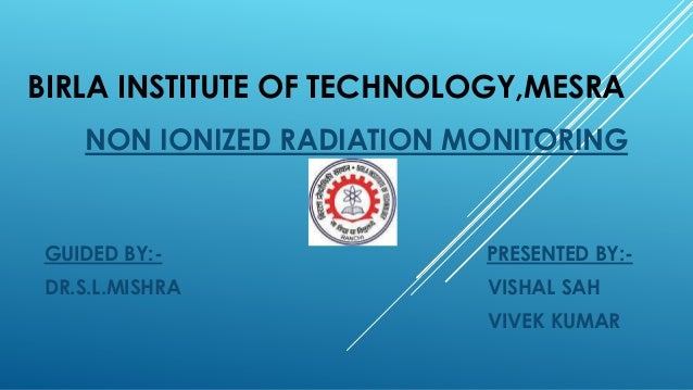 BIRLA INSTITUTE OF TECHNOLOGY,MESRA NON IONIZED RADIATION MONITORING GUIDED BY:- PRESENTED BY:- DR.S.L.MISHRA VISHAL SAH V...