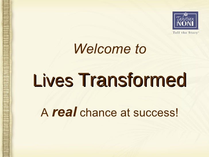 A  real  chance at success! Lives  Transformed Welcome to