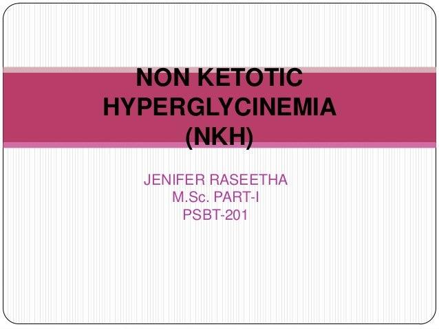 JENIFER RASEETHA M.Sc. PART-I PSBT-201 NON KETOTIC HYPERGLYCINEMIA (NKH)