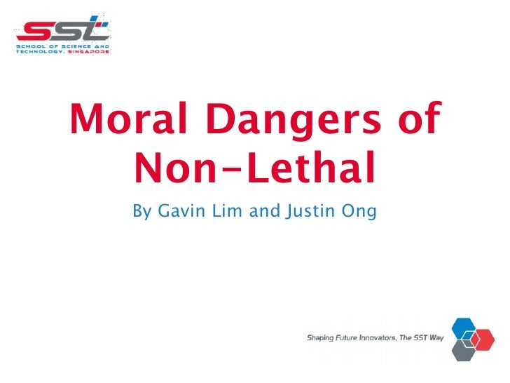 Moral Dangers of  Non-Lethal  By Gavin Lim and Justin Ong