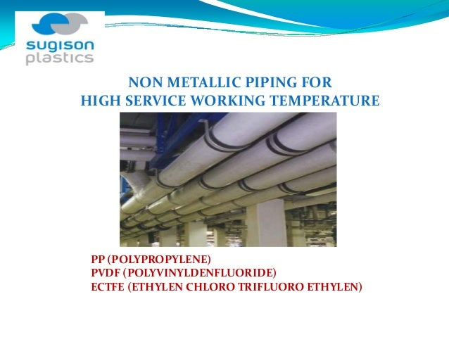 NON METALLIC PIPING FOR HIGH SERVICE WORKING TEMPERATURE PP (POLYPROPYLENE) PVDF (POLYVINYLDENFLUORIDE) ECTFE (ETHYLEN CHL...