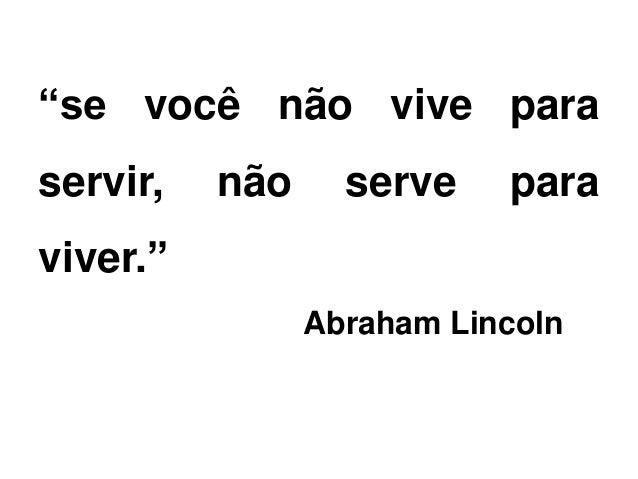 """""""se você não vive para servir, não serve para viver."""" Abraham Lincoln"""