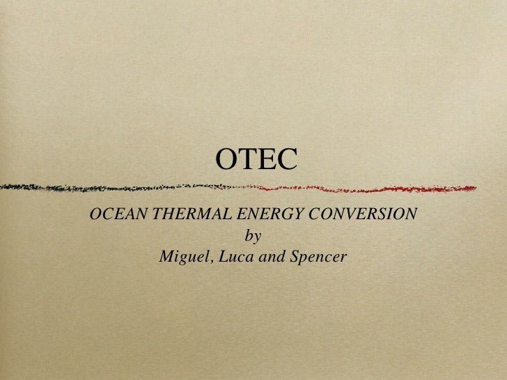 OTECOCEAN THERMAL ENERGY CONVERSION                  by       Miguel, Luca and Spencer