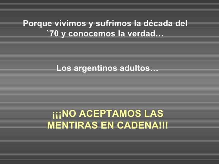 Porque vivimos y sufrimos la década del `70 y conocemos la verdad… Los argentinos adultos…   ¡¡¡ NO  ACEPTAMOS   LAS   MEN...