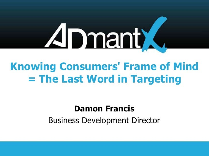 Knowing Consumers Frame of Mind   = The Last Word in Targeting             Damon Francis      Business Development Director