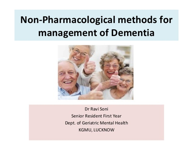 Non-Pharmacological methods for management of Dementia Dr Ravi Soni Senior Resident First Year Dept. of Geriatric Mental H...