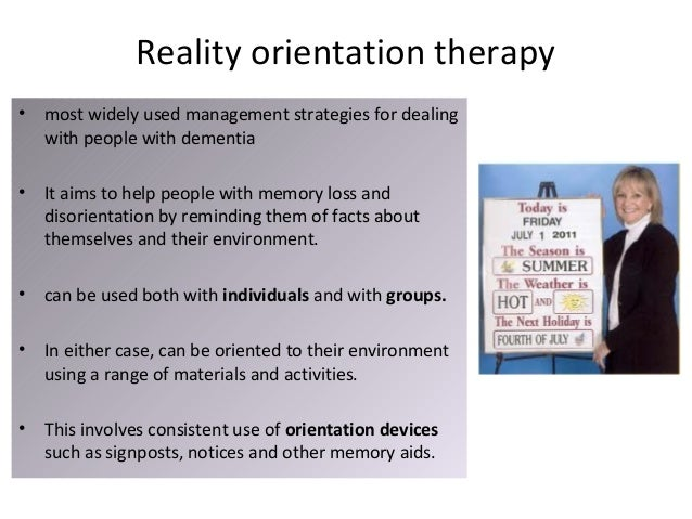reality orientation approach dementia However, this approach later raised concerns in relation to its clinical significance in dementia care 6 for example, when receiving a reality orientation intervention, a person with dementia may be able to correctly state the day of the week but this may not translate into any meaningful impact on their quality of life these issues.