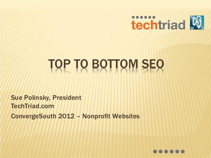 TOP TO BOTTOM SEOSue Polinsky, PresidentTechTriad.comConvergeSouth 2012 – Nonprofit Websites