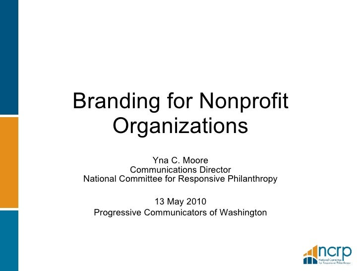Branding for Nonprofit Organizations Yna C. Moore Communications Director National Committee for Responsive Philanthropy 1...