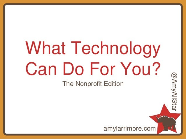 What Technology Can Do For You? The Nonprofit Edition amylarrimore.com @AmyAllStar