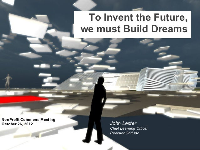 To Invent the Future,                            we must Build DreamsNonProfit Commons MeetingOctober 26, 2012            ...