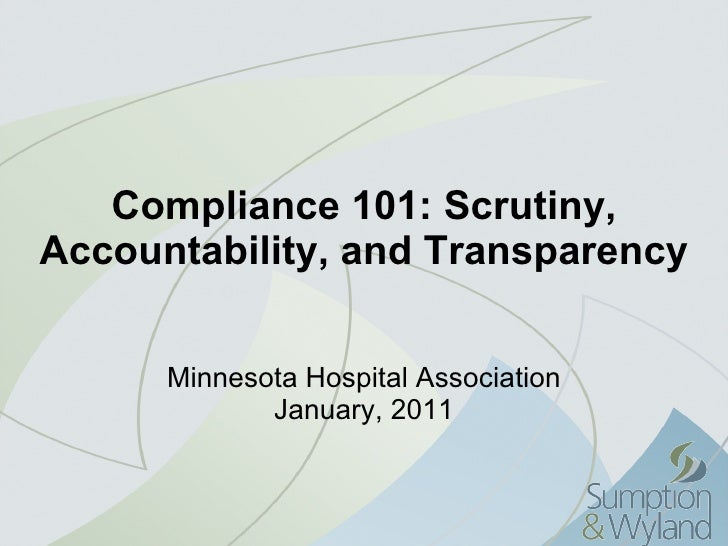 Compliance 101: Scrutiny, Accountability, and Transparency Minnesota Hospital Association January, 2011