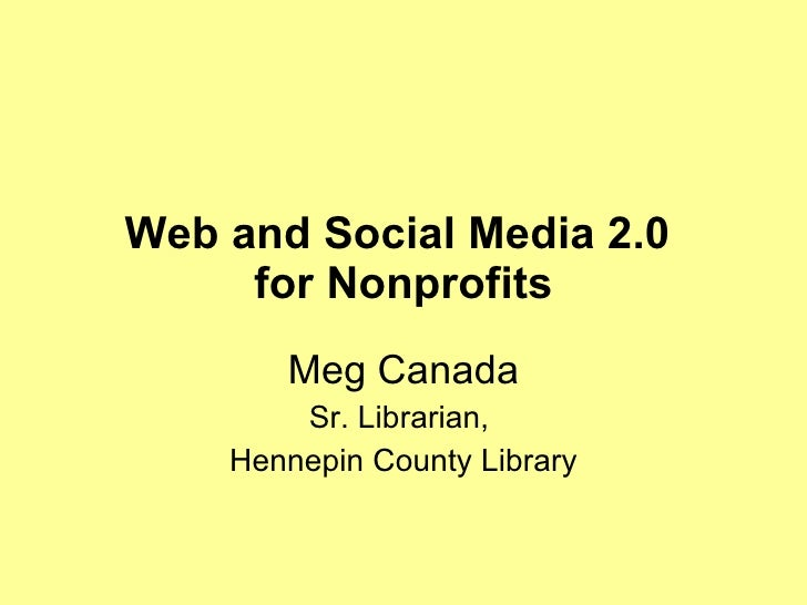 Web and Social Media 2.0  for Nonprofits Meg Canada Sr. Librarian,  Hennepin County Library