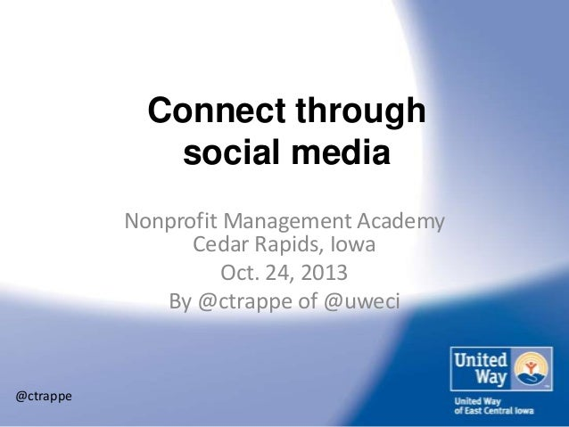 Connect through social media Nonprofit Management Academy Cedar Rapids, Iowa Oct. 24, 2013 By @ctrappe of @uweci  @ctrappe