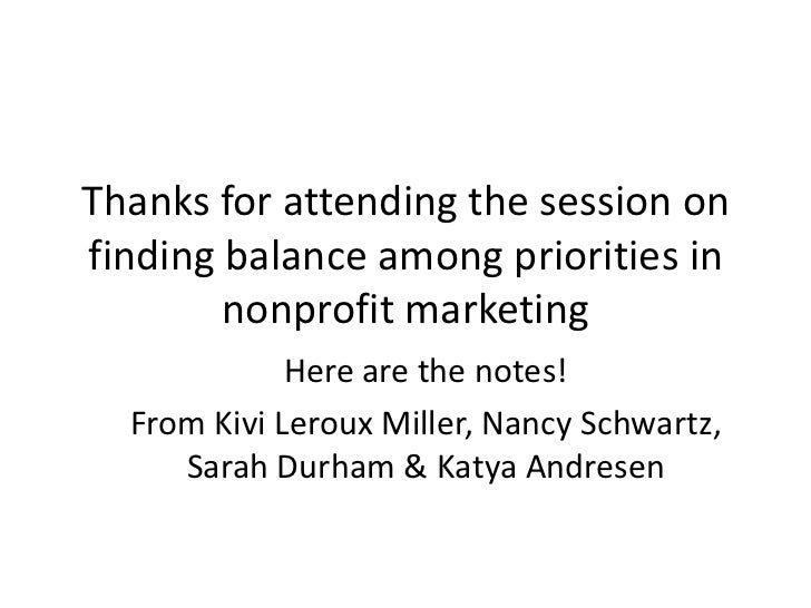 Thanks for attending the session on finding balance among priorities in nonprofit marketing<br />Here are the notes!<br />...