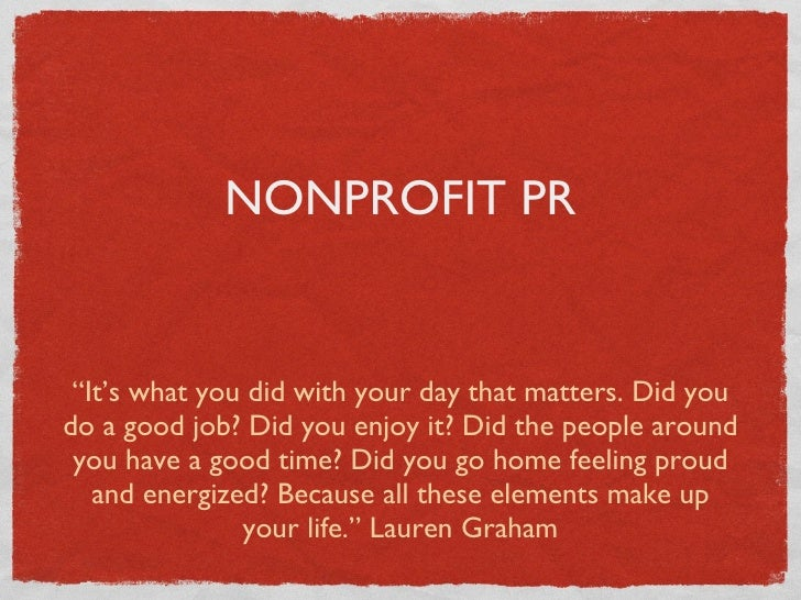 "NONPROFIT PR <ul><li>""It's what you did with your day that matters. Did you do a good job? Did you enjoy it? Did the peopl..."