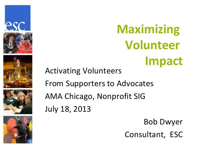 Maximizing Volunteer Impact Activating Volunteers From Supporters to Advocates AMA Chicago, Nonprofit SIG July 18, 2013 Bo...