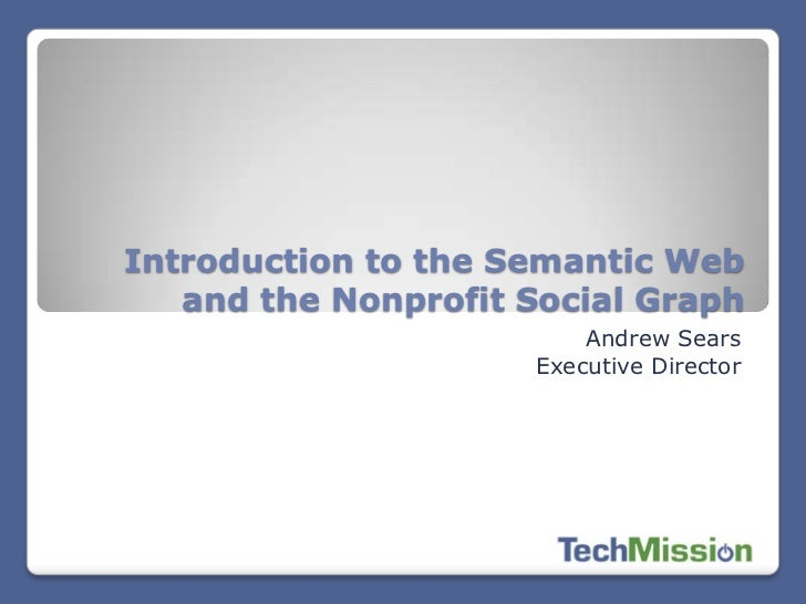 Introduction to the Semantic Web   and the Nonprofit Social Graph                         Andrew Sears                    ...