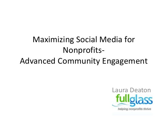 Maximizing Social Media for          Nonprofits-Advanced Community Engagement                     Laura Deaton