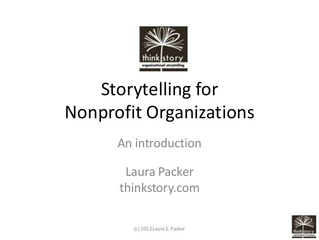 Storytelling for Nonprofit Organizations An introduction Laura Packer thinkstory.com (c) 2013 Laura S. Packer