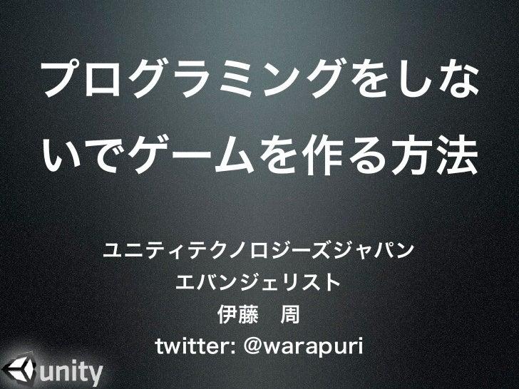 プログラミングをしないでゲームを作る方法 ユニティテクノロジーズジャパン     エバンジェリスト         伊藤周   twitter: @warapuri