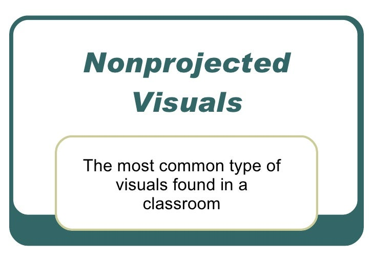 Nonprojected Visuals The most common type of visuals found in a classroom