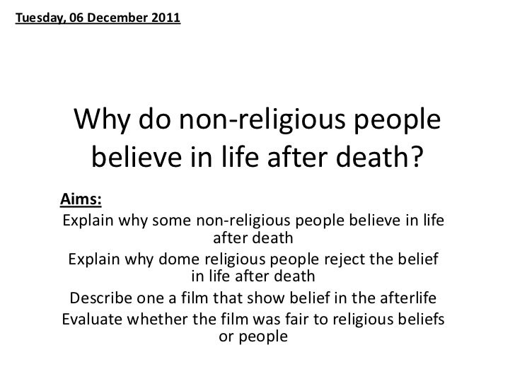 Tuesday, 06 December 2011        Why do non-religious people         believe in life after death?      Aims:      Explain ...