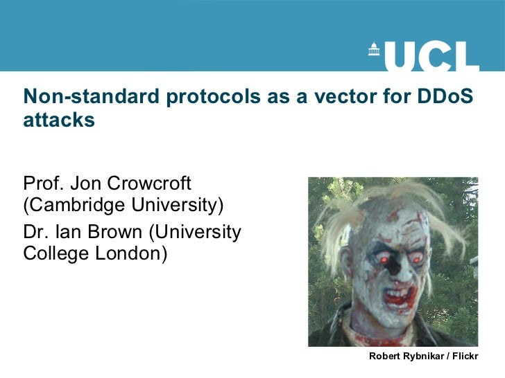 Non-standard protocols as a vector for DDoS attacks Prof. Jon Crowcroft (Cambridge University) Dr. Ian Brown (University C...