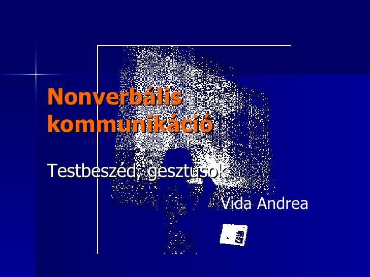 Nonverbális kommunikáció Testbeszéd, gesztusok Vida Andrea