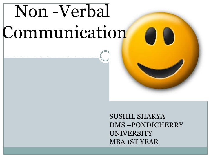 Non -Verbal <br />Communication<br />SUSHIL SHAKYA<br />DMS –PONDICHERRY UNIVERSITY<br />MBA 1ST YEAR<br />