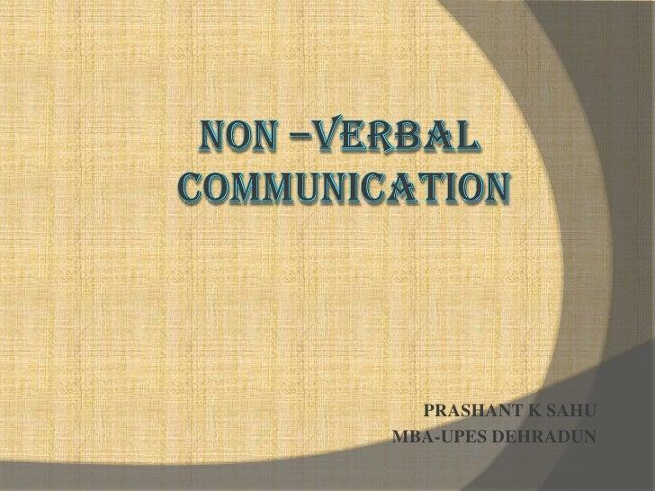 Non –Verbal Communication<br />PRASHANT K SAHU<br />MBA-UPES DEHRADUN<br />