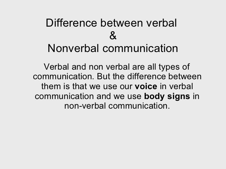 verbal vs nonverbal communication essay Communication is the process of transferring message which happen with or without words these are of two types: verbal and non-verbal the intended message is transferred to people non-verbally using proxemics (distance), kinesics (body language), haptics (touches), appearance eye contact, etc and verbally using.