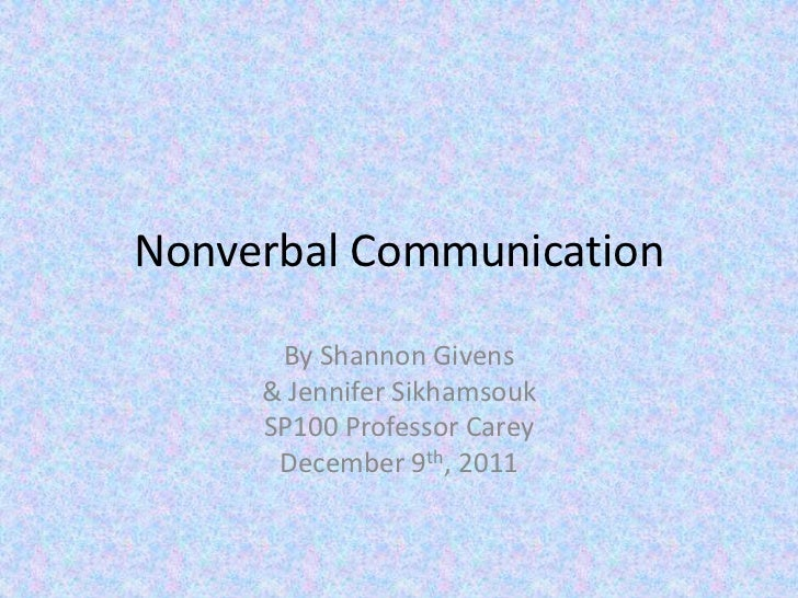 Nonverbal Communication      By Shannon Givens     & Jennifer Sikhamsouk     SP100 Professor Carey      December 9th, 2011