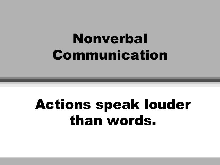Nonverbal  CommunicationActions speak louder    than words.