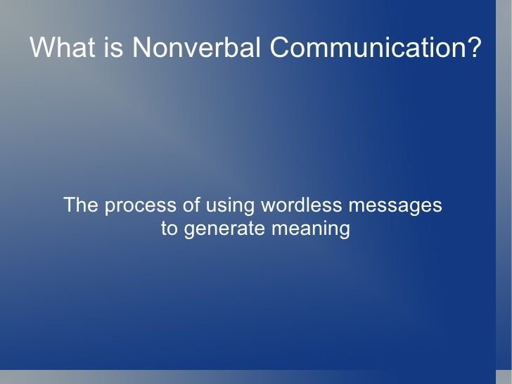 What is Nonverbal Communication?  The process of using wordless messages           to generate meaning