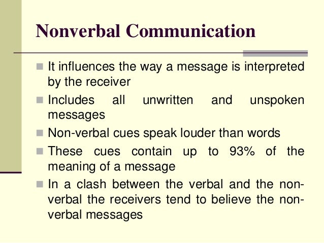 Nonverbal Communication It influences the way a message is interpreted  by the receiver Includes    all unwritten and un...
