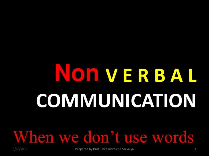 Non<br />V E R B A LCOMMUNICATION<br />When we don't use words<br />3/18/2011<br />Prepared by Prof. Harbhadrasinh Sarvaiy...