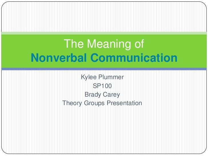 Kylee Plummer<br />SP100 <br />Brady Carey<br />Theory Groups Presentation<br />The Meaning of Nonverbal Communication<br />