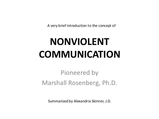 A very brief introduction to the concept of  NONVIOLENT COMMUNICATION Pioneered by Marshall Rosenberg, Ph.D. Summarized by...