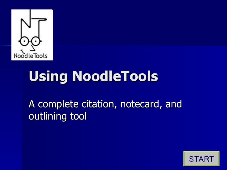 Using NoodleTools A complete citation, notecard, and outlining tool START