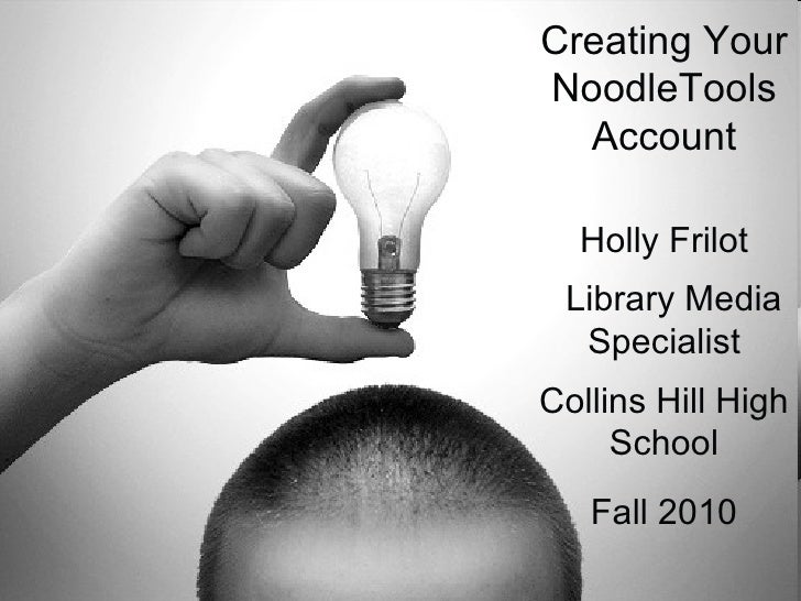 Creating Your NoodleTools Account Holly Frilot Library Media Specialist Collins Hill High School Fall 2010